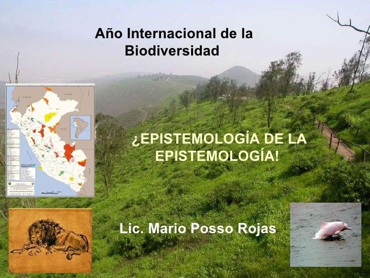 Lic. Mario Posso Rojas Año Internacional de la Biodiversidad   ¿EPISTEMOLOGÍA DE LA EPISTEMOLOGÍA!