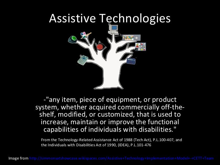 """Assistive Technologies -""""any item, piece of equipment, or product system, whether acquired commercially off-the-shelf..."""