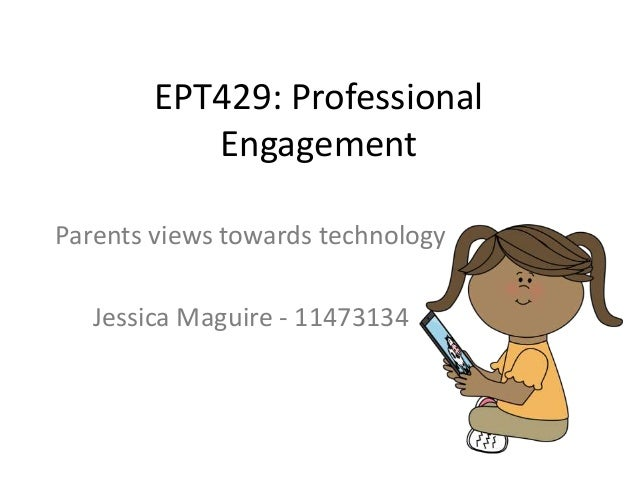 EPT429: Professional Engagement Parents views towards technology  Jessica Maguire - 11473134