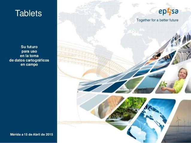 Tablets Mérida a 15 de Abril de 2015 Su futuro para uso en la toma de datos cartográficos en campo