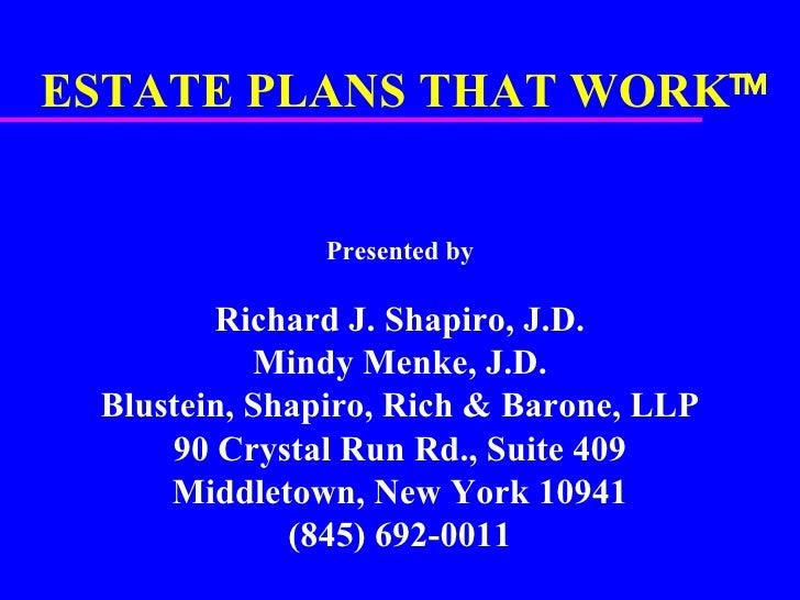 ESTATE PLANS THAT WORK  Presented by Richard J. Shapiro, J.D. Mindy Menke, J.D. Blustein, Shapiro, Rich & Barone, LLP 90 ...