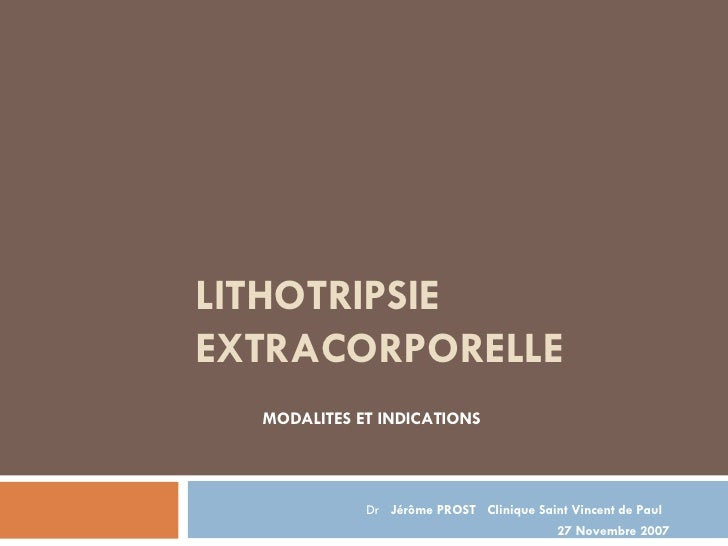LITHOTRIPSIE EXTRACORPORELLE MODALITES ET INDICATIONS Dr  Jérôme PROST  Clinique Saint Vincent de Paul  27 Novembre 2007