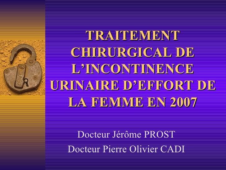 TRAITEMENT CHIRURGICAL DE L'INCONTINENCE URINAIRE D'EFFORT DE LA FEMME EN 2007 Docteur Jérôme PROST Docteur Pierre Olivier...