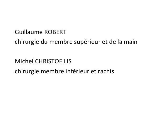 Guillaume ROBERT chirurgie du membre supérieur et de la main Michel CHRISTOFILIS chirurgie membre inférieur et rachis