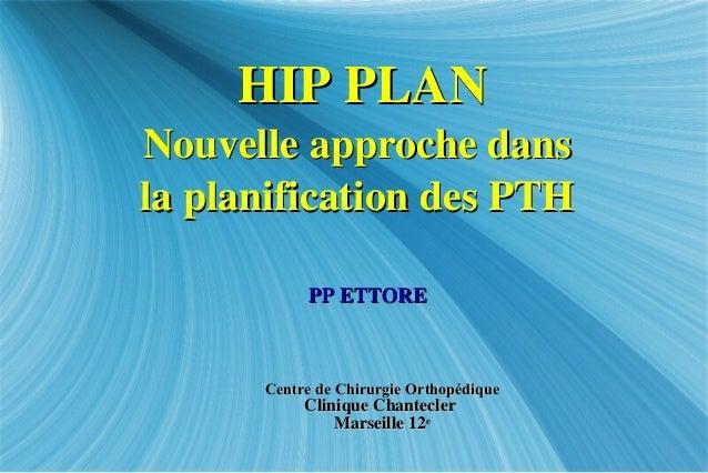 HIP PLANHIP PLAN Nouvelle approche dansNouvelle approche dans la planification des PTHla planification des PTH Centre de C...