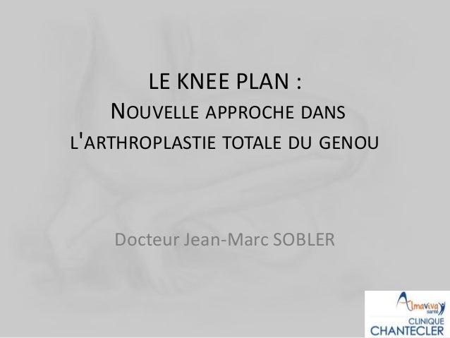LE KNEE PLAN : NOUVELLE APPROCHE DANS L'ARTHROPLASTIE TOTALE DU GENOU Docteur Jean-Marc SOBLER