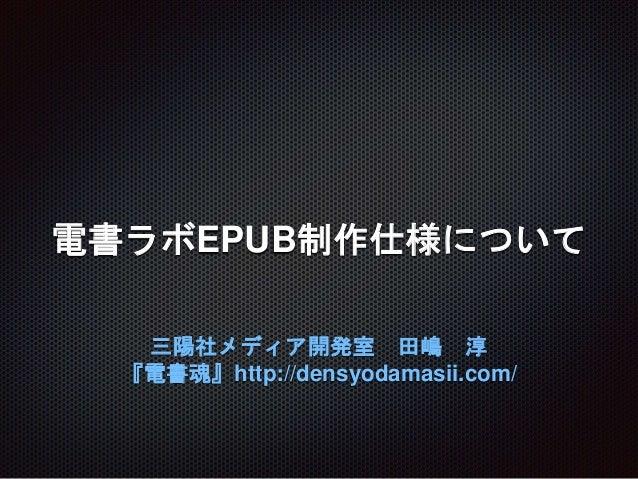電書ラボEPUB制作仕様について 三陽社メディア開発室 田嶋 淳 『電書魂』http://densyodamasii.com/