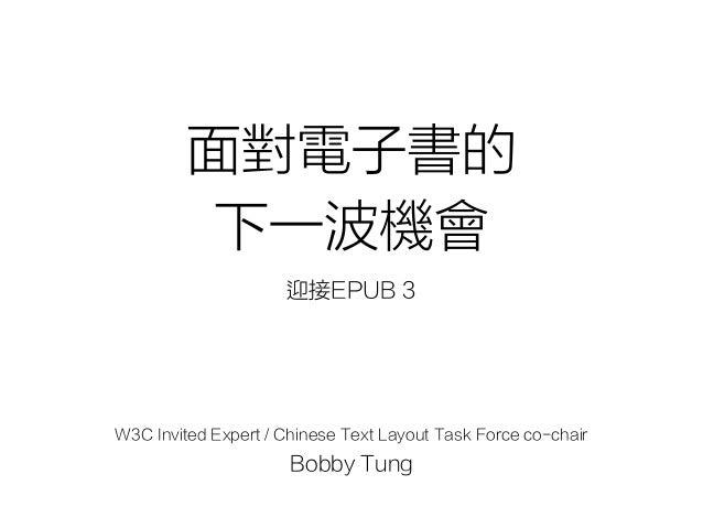 面對電子書的 下一波機會 迎接EPUB 3 W3C Invited Expert / Chinese Text Layout Task Force co-chair Bobby Tung