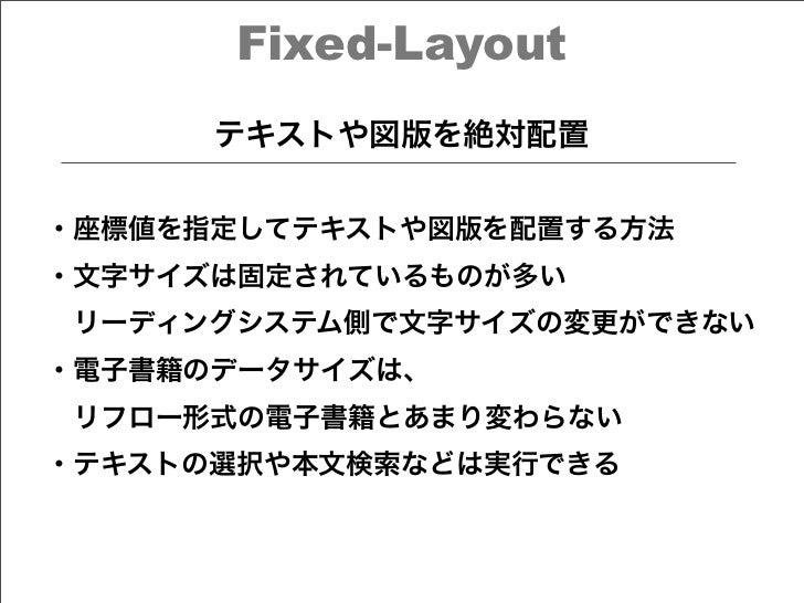 Fixed-Layout      テキストや図版を絶対配置・座標値を指定してテキストや図版を配置する方法・文字サイズは固定されているものが多いリーディングシステム側で文字サイズの変更ができない・電子書籍のデータサイズは、リフロー形式の電子...