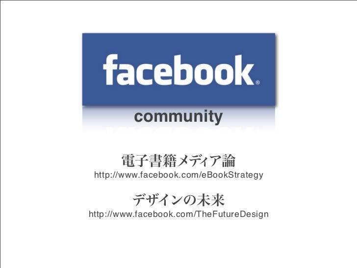 community       電子書籍メデ ア論             ィ http://www.facebook.com/eBookStrategy         デザインの未来http://www.facebook.com/TheFu...
