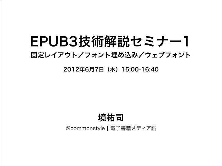 EPUB3技術解説セミナー1固定レイアウト/フォント埋め込み/ウェブフォント    2012年6月7日(木)15:00-16:40             境祐司     @commonstyle ¦ 電子書籍メディア論
