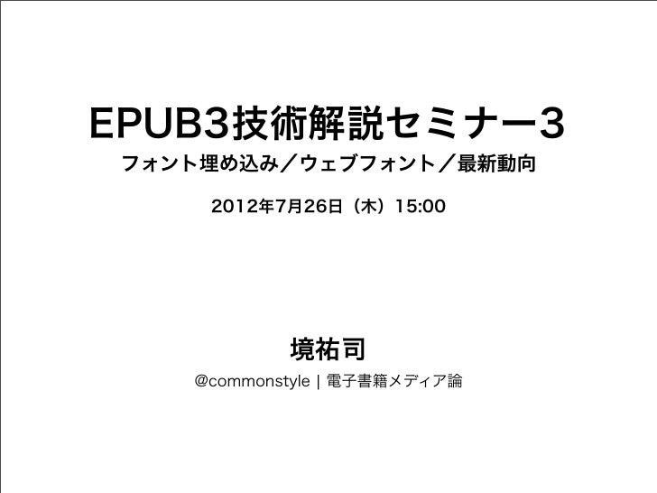 EPUB3技術解説セミナー3フォント埋め込み/ウェブフォント/最新動向    2012年7月26日(木)15:00           境祐司   @commonstyle ¦ 電子書籍メディア論