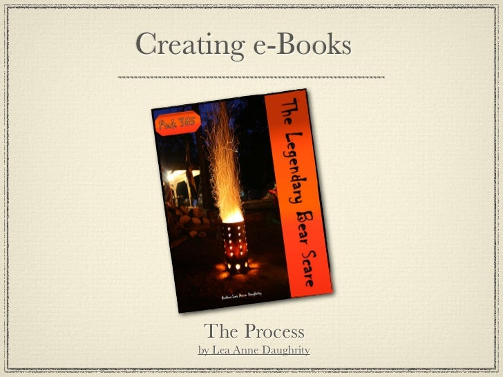 Creating e-Books     The Process    by Lea Anne Daughrity