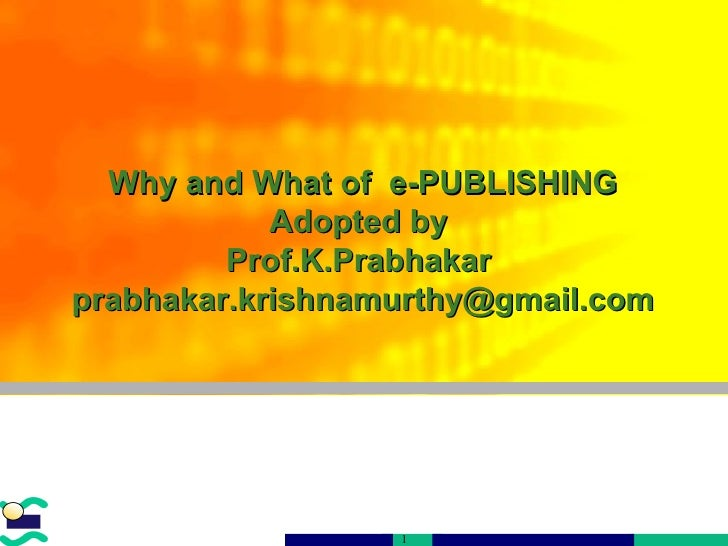 An overview of Printing Why and What of  e-PUBLISHING Adopted by  Prof.K.Prabhakar  [email_address]