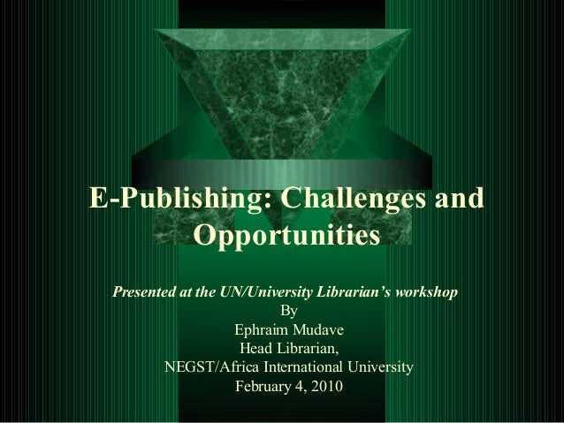 E-Publishing: Challenges and Opportunities Presented at the UN/University Librarian's workshop By Ephraim Mudave Head Libr...