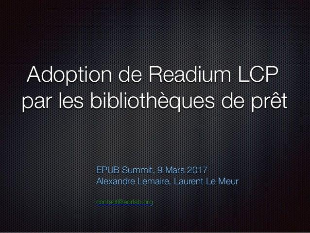 Adoption de Readium LCP par les bibliothèques de prêt EPUB Summit, 9 Mars 2017 Alexandre Lemaire, Laurent Le Meur contact@...