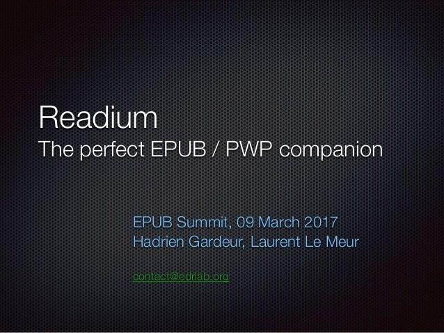 Readium The perfect EPUB / PWP companion EPUB Summit, 09 March 2017 Hadrien Gardeur, Laurent Le Meur contact@edrlab.org