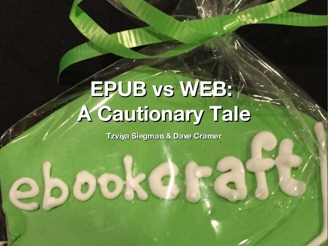 EPUB vs WEB:EPUB vs WEB: A Cautionary TaleA Cautionary Tale Tzviya Siegman & Dave CramerTzviya Siegman & Dave Cramer