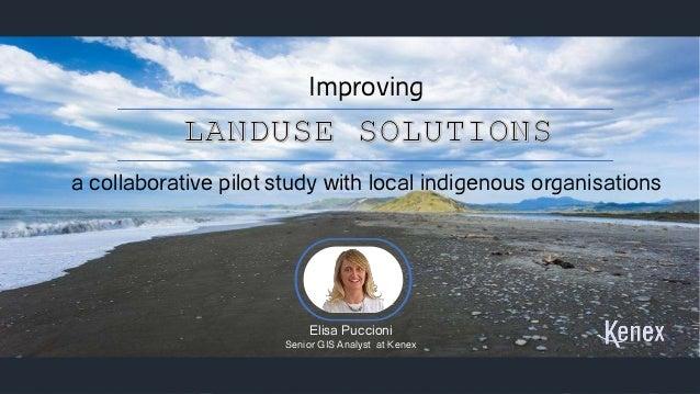 1 Improving a collaborative pilot study with local indigenous organisations Elisa Puccioni Senior GIS Analyst at Kenex