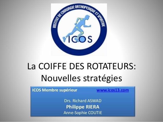 La COIFFE DES ROTATEURS: Nouvelles stratégies ICOS Membre supérieur www.icos13.com Drs. Richard ASWAD Philippe RIERA Anne-...