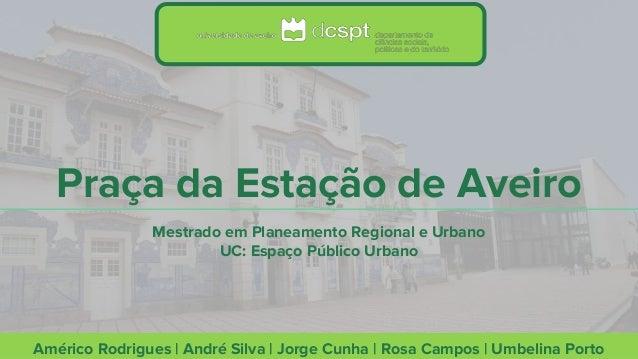 Praça da Estação de Aveiro Américo Rodrigues | André Silva | Jorge Cunha | Rosa Campos | Umbelina Porto Mestrado em Planea...