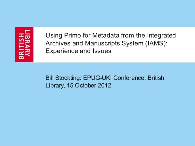 Using Primo for Metadata from the Integrated Archives and Manuscripts System (IAMS): Experience and Issues Bill Stockting:...