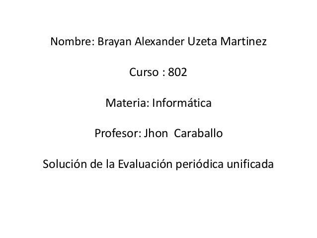 Nombre: Brayan Alexander Uzeta Martinez Curso : 802 Materia: Informática Profesor: Jhon Caraballo Solución de la Evaluació...