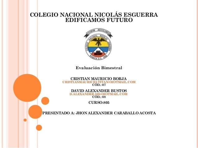 COLEGIO NACIONAL NICOLÁS ESGUERRA EDIFICAMOS FUTURO Evaluación Bimestral CRISTIAN MAURICIO BORJA CRISTIANMAURICIO.TITAN@HO...