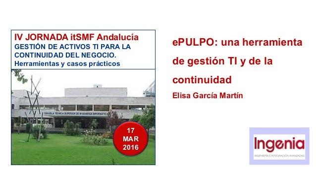 ePULPO: una herramienta de gestión TI y de la continuidad Elisa García Martín IV JORNADA itSMF Andalucía GESTIÓN DE ACTIVO...