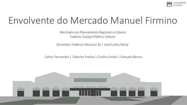 Envolvente do Mercado Manuel Firmino Carlos Fernandes | Catarina Freitas | Cecilia Limido | Gonçalo Barros Mestrado em Pla...
