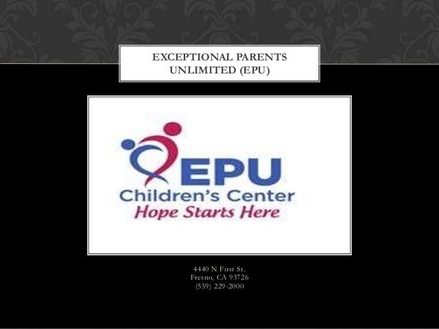 EXCEPTIONAL PARENTS UNLIMITED (EPU)  4440 N First St. Fresno, CA 93726 (559) 229-2000