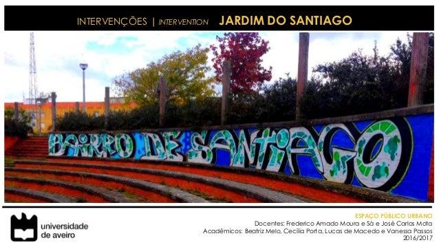 INTERVENÇÕES | INTERVENTION JARDIM DO SANTIAGO ESPAÇO PÚBLICO URBANO Docentes: Frederico Amado Moura e Sá e José Carlos Mo...