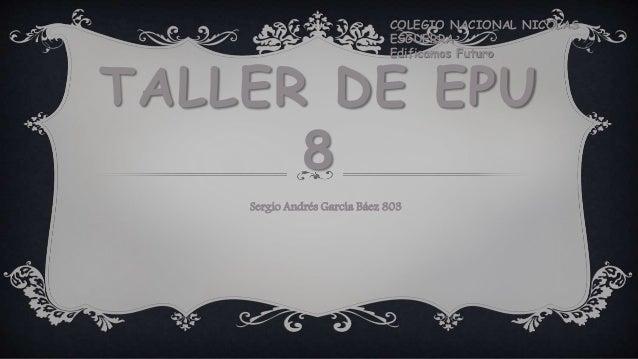 TALLER DE EPU 8 COLEGIO NACIONAL NICOLAS ESGUERRA Edificamos Futuro Sergio Andrés García Báez 803