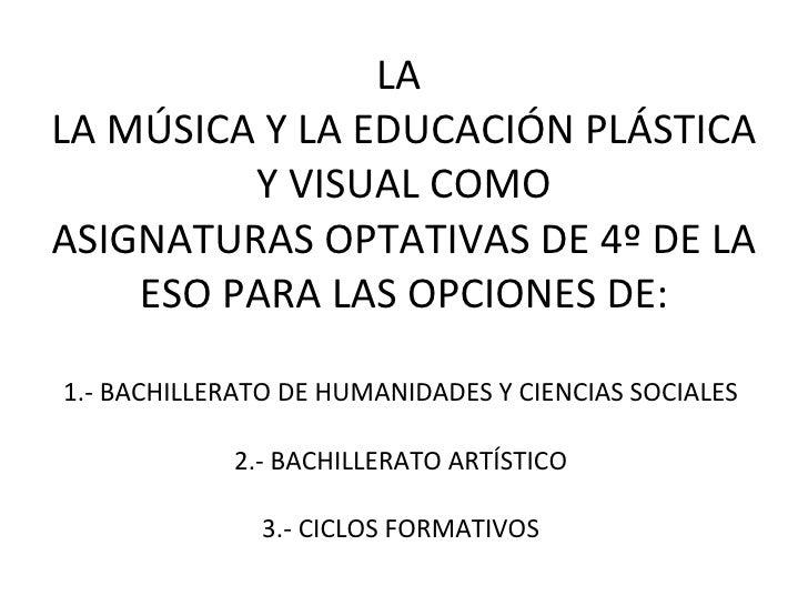 LA  LA M ÚSICA Y LA EDUCACIÓN PLÁSTICA Y VISUAL COMO ASIGNATURAS OPTATIVAS DE 4º DE LA ESO PARA LAS OPCI ONES DE: 1.- BACH...