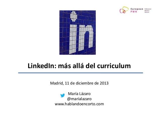 LinkedIn: más allá del curriculum Madrid, 11 de diciembre de 2013  María Lázaro @marialazaro www.hablandoencorto.com