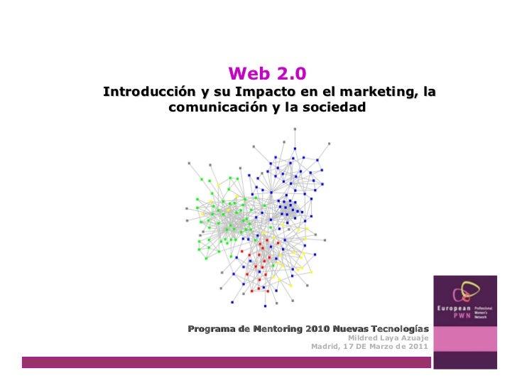 Web 2.0 Introducción y su Impacto en el marketing, la comunicación y la sociedad Programa de Mentoring 2010 Nuevas Tecnolo...