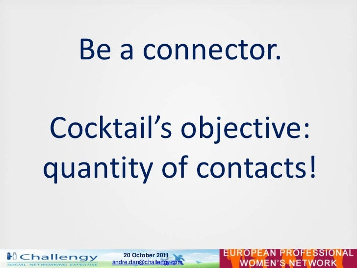 Be a connector.Cocktail's objective:quantity of contacts!         20 October 2011     andre.dan@challengy.com