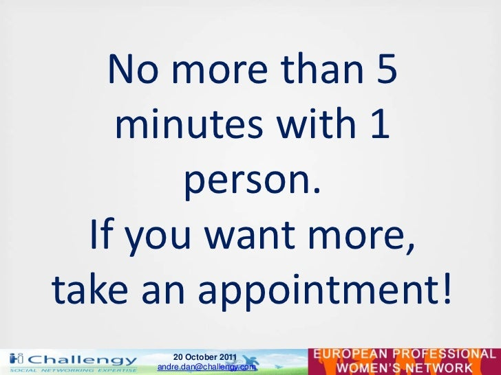 No more than 5    minutes with 1        person.  If you want more,take an appointment!         20 October 2011     andre.d...