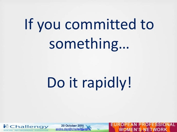 If you committed to     something…   Do it rapidly!        20 October 2011    andre.dan@challengy.com