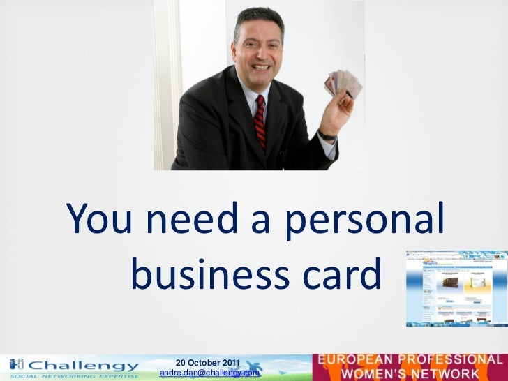 You need a personal   business card        20 October 2011    andre.dan@challengy.com