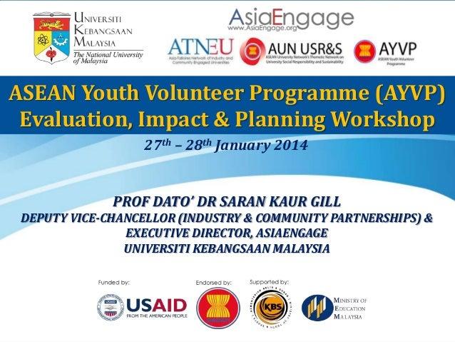 ASEAN Youth Volunteer Programme (AYVP) Evaluation, Impact & Planning Workshop 27th – 28th January 2014  PROF DATO' DR SARA...