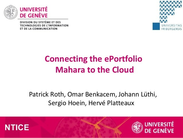 Patrick Roth, Omar Benkacem, Johann Lüthi, Sergio Hoein, Hervé Platteaux Connecting the ePortfolio Mahara to the Cloud NTI...