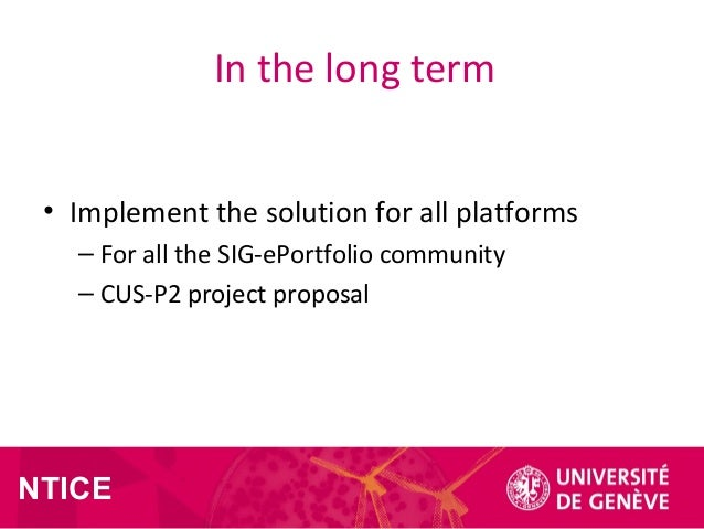 NTICE In the long term • Implement the solution for all platforms – For all the SIG-ePortfolio community – CUS-P2 project ...