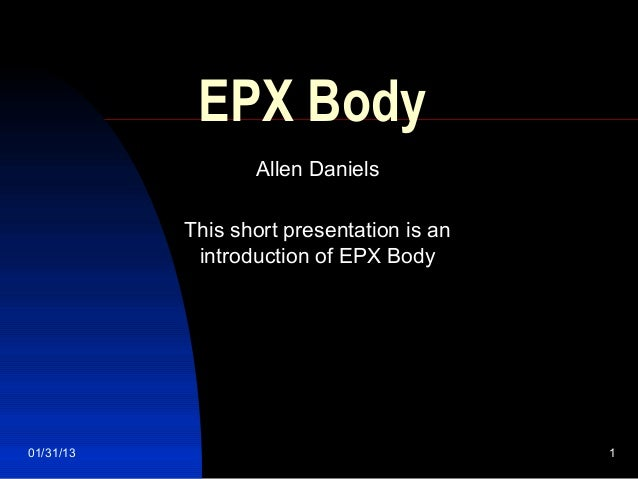 EPX Body                  Allen Daniels           This short presentation is an            introduction of EPX Body01/31/1...