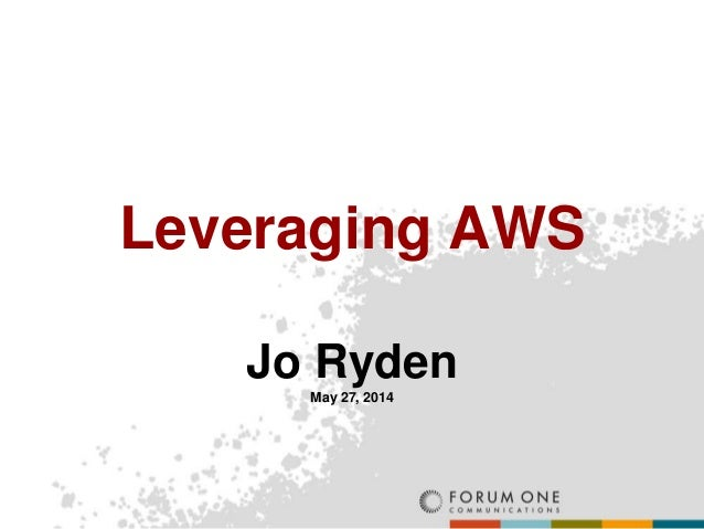 Leveraging AWS Jo Ryden May 27, 2014
