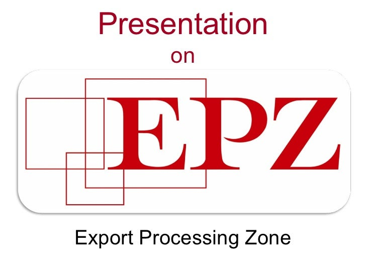 export processing zone The primary objective of an epz is to provide special areas where potential  investors would find a congenial investment climate free from cumbersome.