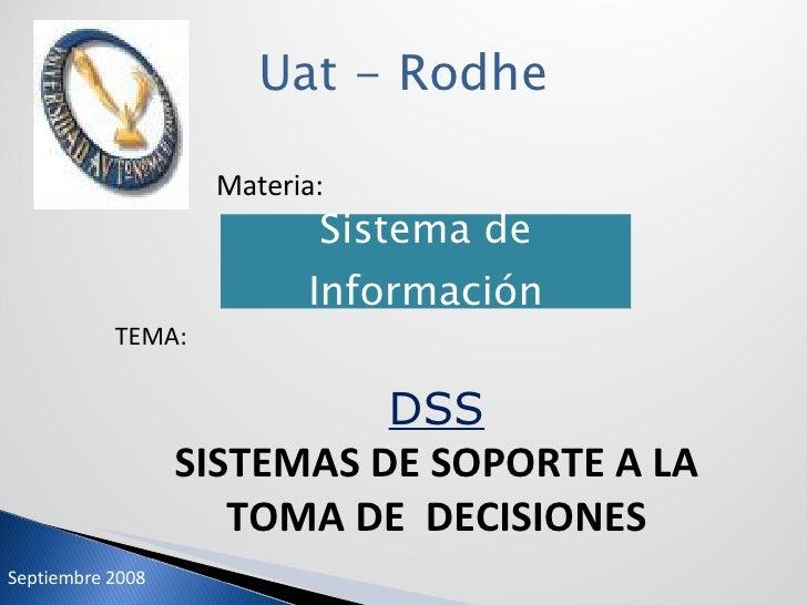 Uat - Rodhe Materia: TEMA: DSS SISTEMAS DE SOPORTE A LA TOMA DE  DECISIONES Septiembre 2008 Sistema de Información
