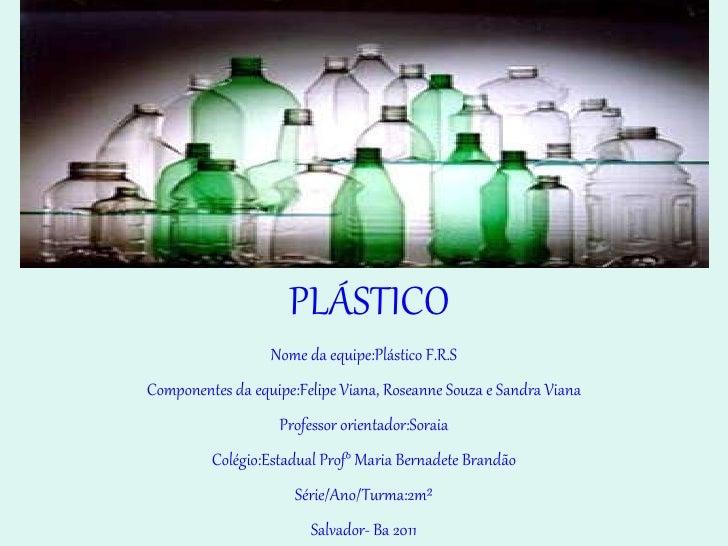 PLÁSTICO Nome da equipe:Plástico F.R.S Componentes da equipe:Felipe Viana, Roseanne Souza e Sandra Viana Professor orienta...