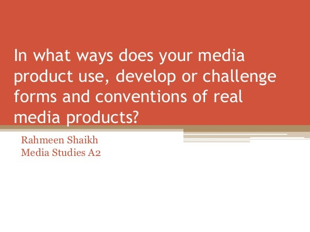In what ways does your media product use, develop or challenge forms and conventions of real media products? Rahmeen Shaik...