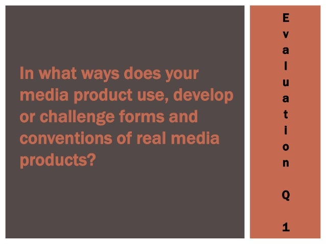 E v a l u a t i o n Q 1 In what ways does your media product use, develop or challenge forms and conventions of real media...